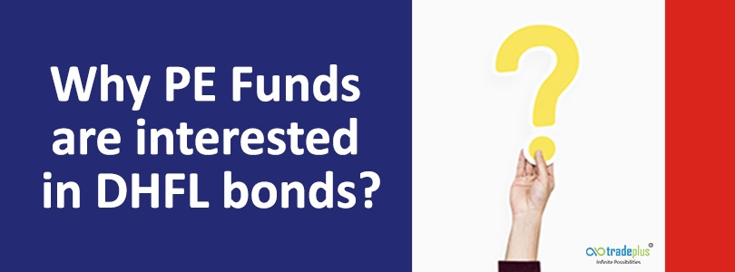 Why PE Funds are interested in DHFL bonds What do global PE funds interest in DHFL bonds means for investors in Debt mutual funds that has exposure to DHFL?