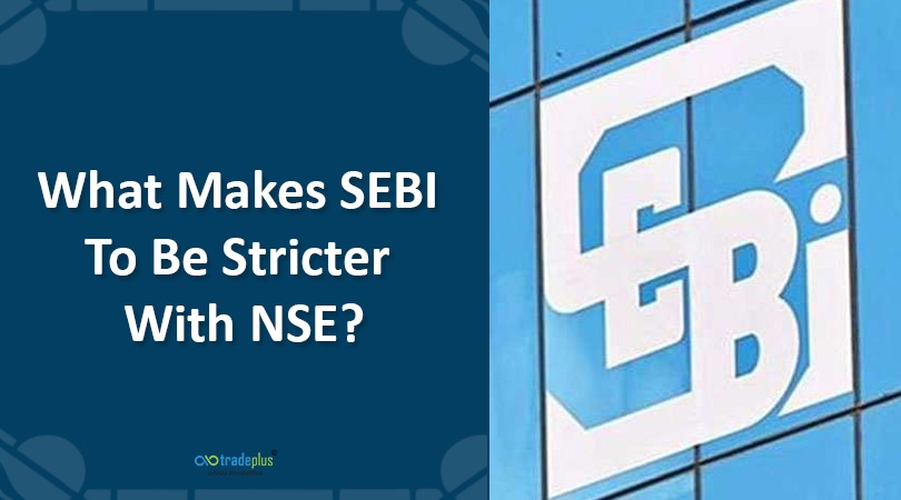 What Makes SEBI To Be Stricter With NSE What Makes SEBI To Be Stricter With NSE?