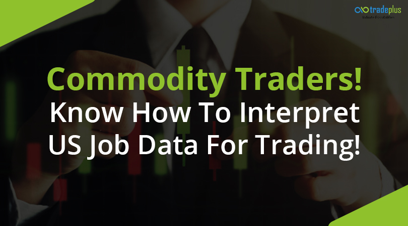 Commodity Traders 1 Commodity Traders! Know How To Interpret US Job Data For Trading?