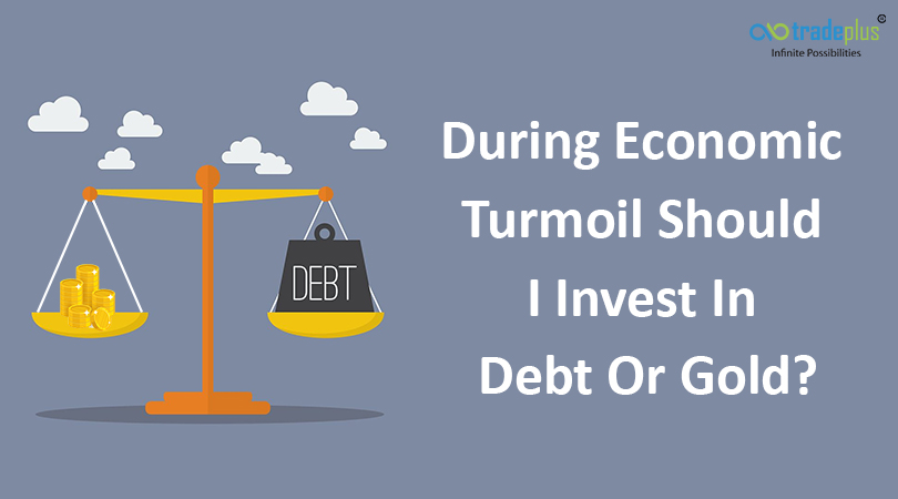 During Economic Turmoil Should I Invest In Debt Or Gold During economic turmoil, should I invest in debt or gold?