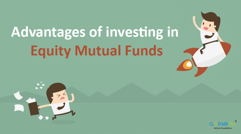 Advantages of investing in Equity Mutual Funds Advantages of investing in Equity Mutual Funds