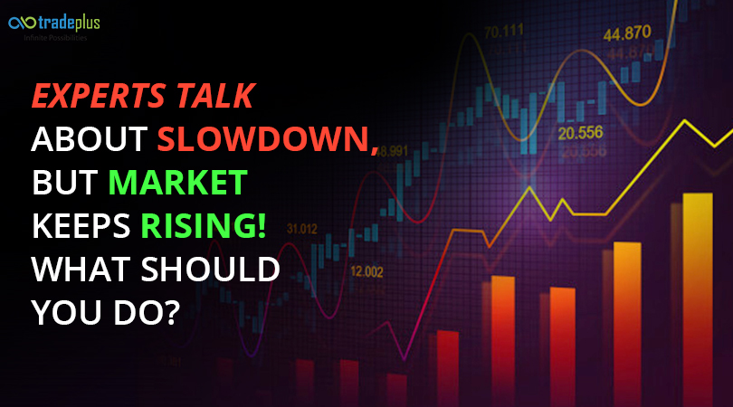 Experts talk about slowdown but market keeps rising What should you do Experts talk about slowdown, but market keeps rising! What should you do?