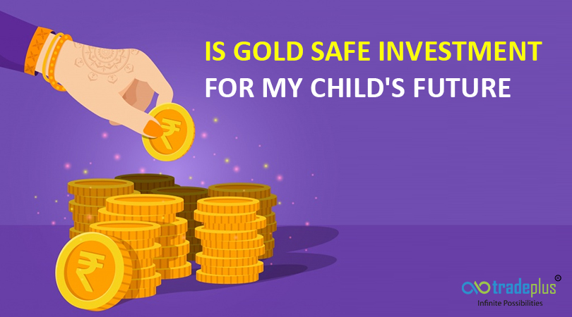 Is gold safe investment for my childs future Is gold a safe investment for my childs long term future?