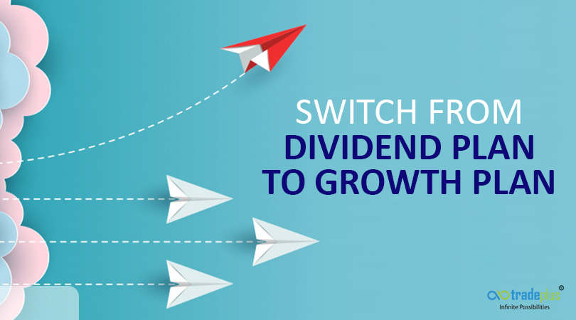 Switch from dividend plan to growth plan with you 2 Hurry up! Switch from Dividend Plan to Growth Plan