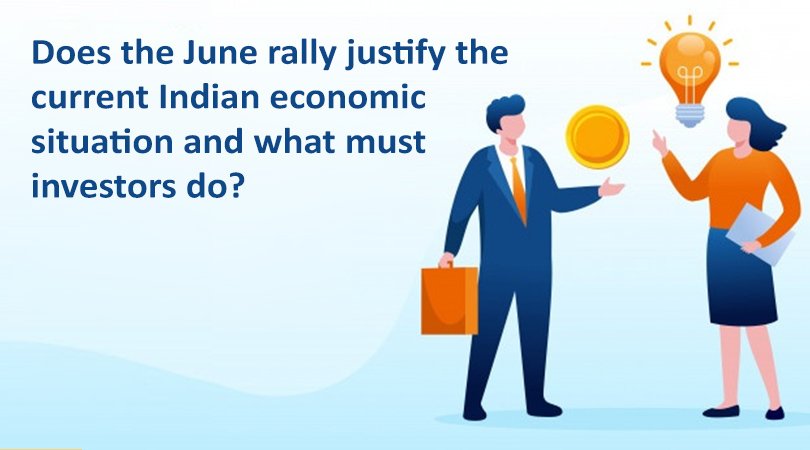 Does the June rally justify the current Indian economic situation and what must investors do Does the June rally justify the current Indian economic situation and what must investors do?